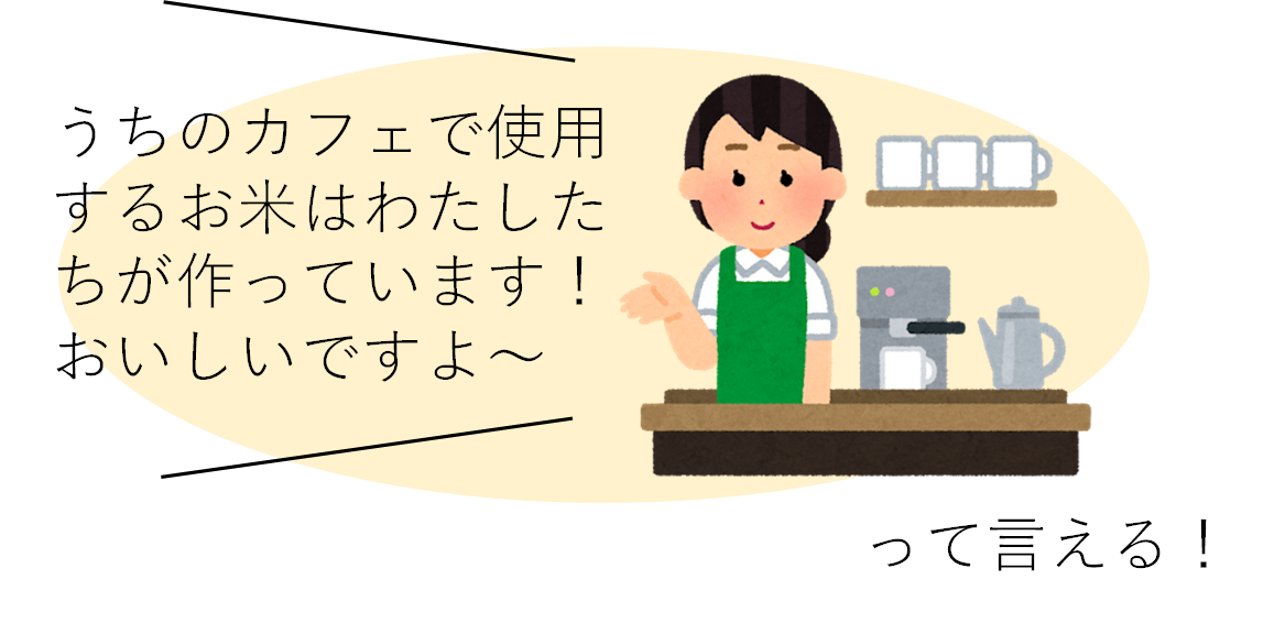 「うちのカフェで使用するお米は私たちが作っています!おいしいですよ~」って言える!